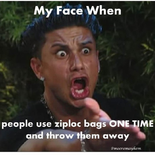 my face when people throw away ziploc bags after ONE use